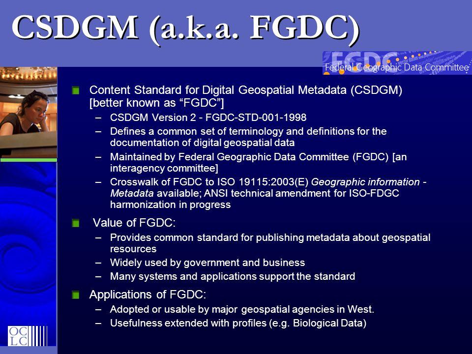 CSDGM (a.k.a. FGDC) Content Standard for Digital Geospatial Metadata (CSDGM) [better known as FGDC] –CSDGM Version 2 - FGDC-STD-001-1998 –Defines a co