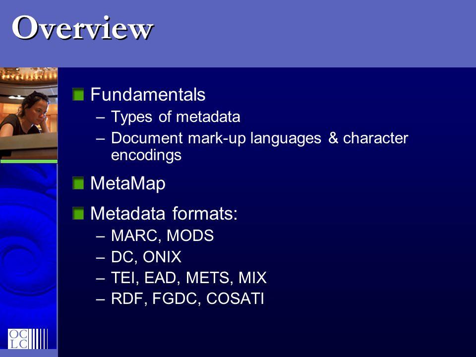 Overview Fundamentals –Types of metadata –Document mark-up languages & character encodings MetaMap Metadata formats: –MARC, MODS –DC, ONIX –TEI, EAD,