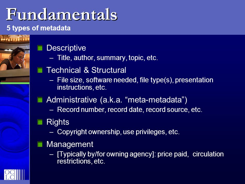 Fundamentals Descriptive –Title, author, summary, topic, etc. Technical & Structural –File size, software needed, file type(s), presentation instructi