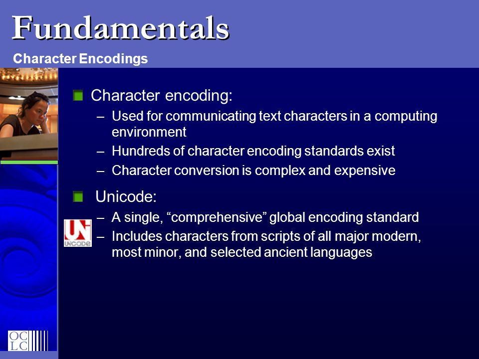 Fundamentals Character encoding: –Used for communicating text characters in a computing environment –Hundreds of character encoding standards exist –C