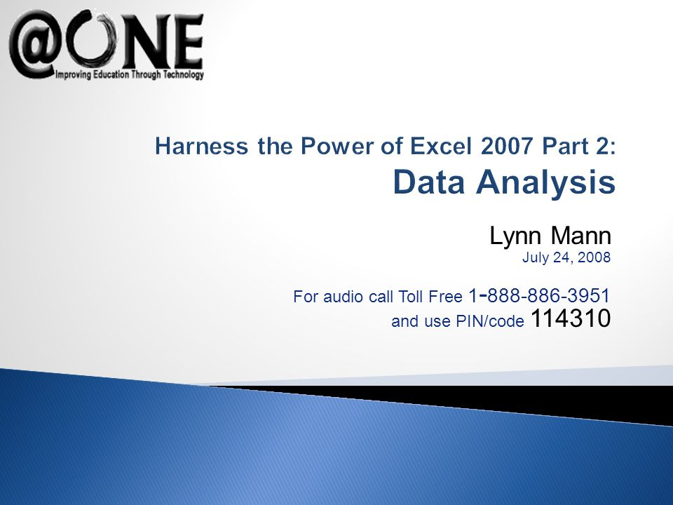 Lynn Mann July 24, 2008 For audio call Toll Free 1 - 888-886-3951 and use PIN/code 114310 Harness the Power of Excel 2007 Part 2: Data Analysis