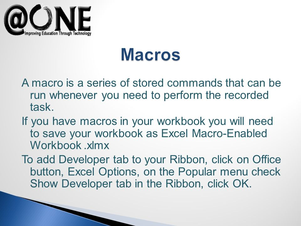 A macro is a series of stored commands that can be run whenever you need to perform the recorded task. If you have macros in your workbook you will ne