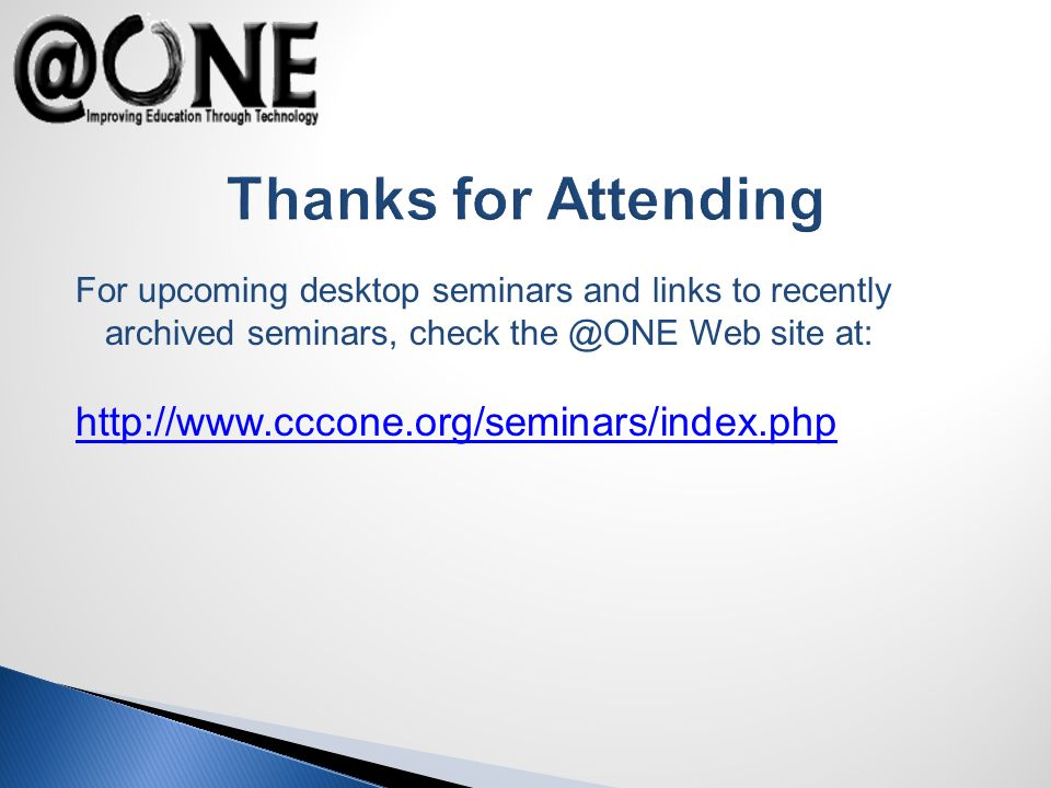 Thanks for Attending For upcoming desktop seminars and links to recently archived seminars, check the @ONE Web site at: http://www.cccone.org/seminars