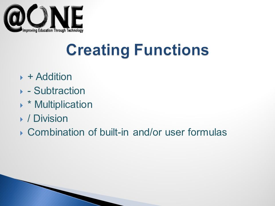 + Addition - Subtraction * Multiplication / Division Combination of built-in and/or user formulas