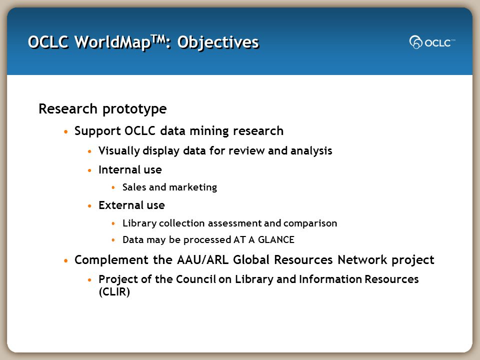 OCLC WorldMap TM : Objectives Research prototype Support OCLC data mining research Visually display data for review and analysis Internal use Sales an