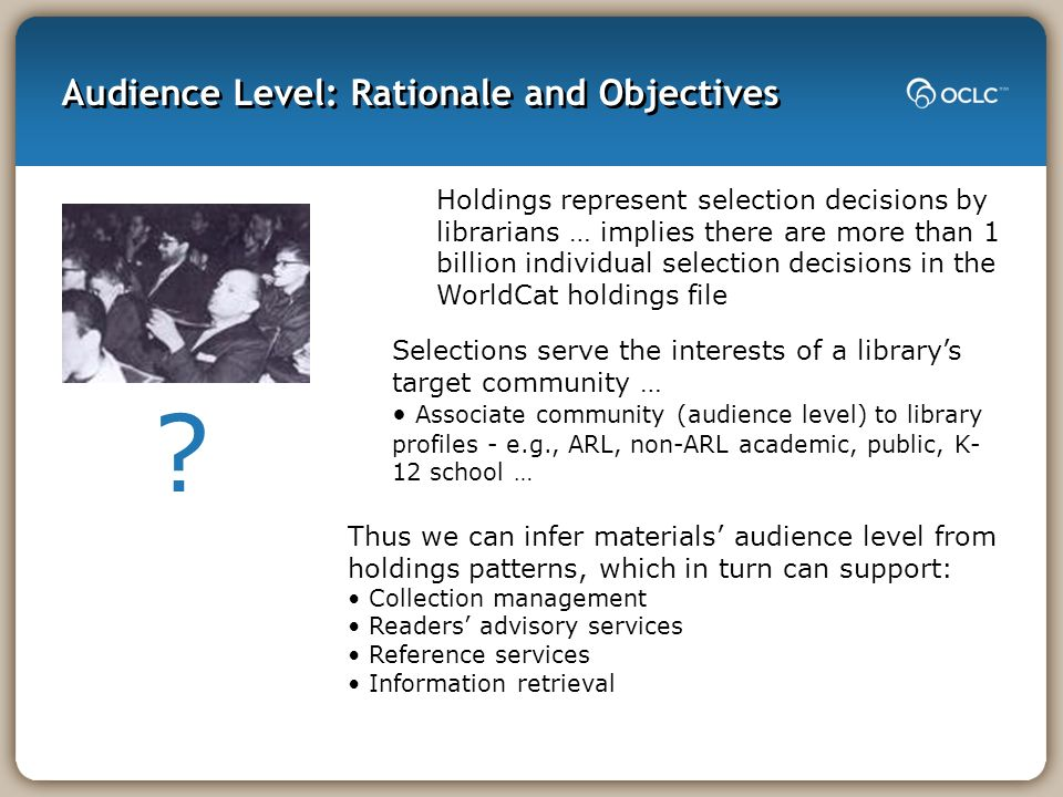 Audience Level: Rationale and Objectives Thus we can infer materials audience level from holdings patterns, which in turn can support: Collection mana