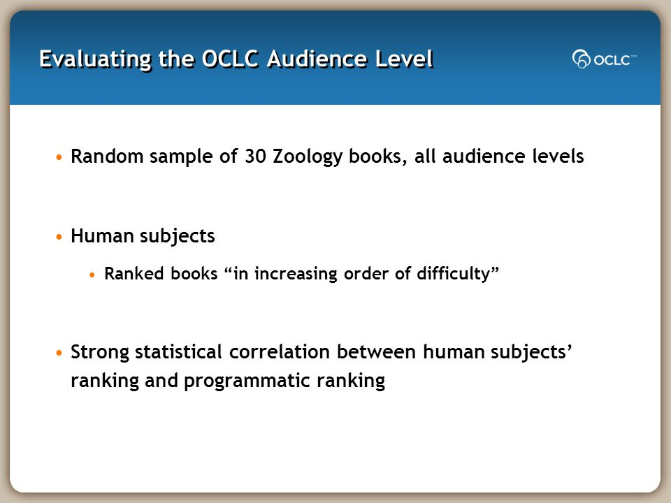 Evaluating the OCLC Audience Level Random sample of 30 Zoology books, all audience levels Human subjects Ranked books in increasing order of difficult