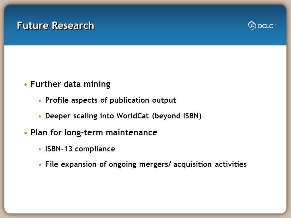 Future Research Further data mining Profile aspects of publication output Deeper scaling into WorldCat (beyond ISBN) Plan for long-term maintenance IS