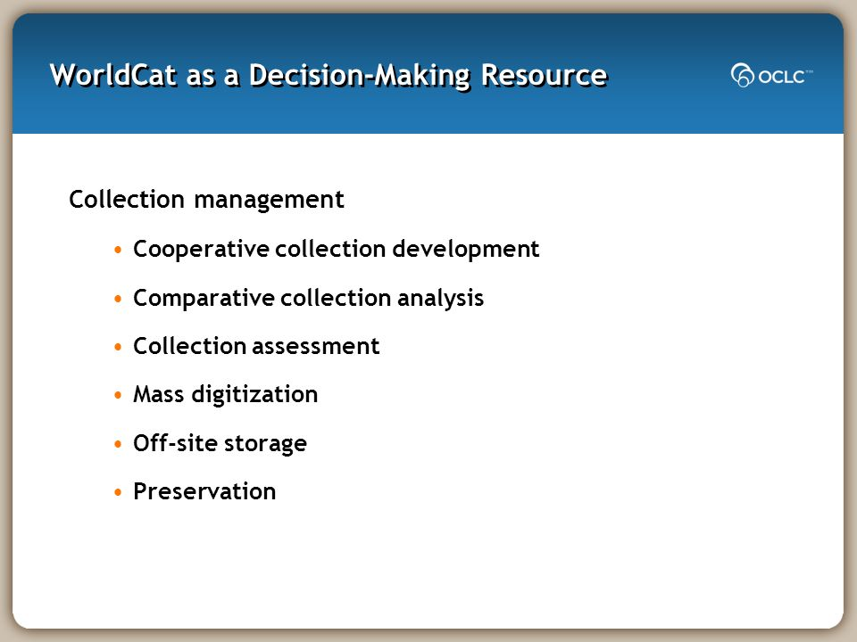WorldCat as a Decision-Making Resource Collection management Cooperative collection development Comparative collection analysis Collection assessment