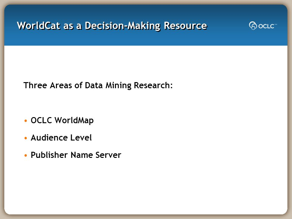 WorldCat as a Decision-Making Resource Three Areas of Data Mining Research: OCLC WorldMap Audience Level Publisher Name Server