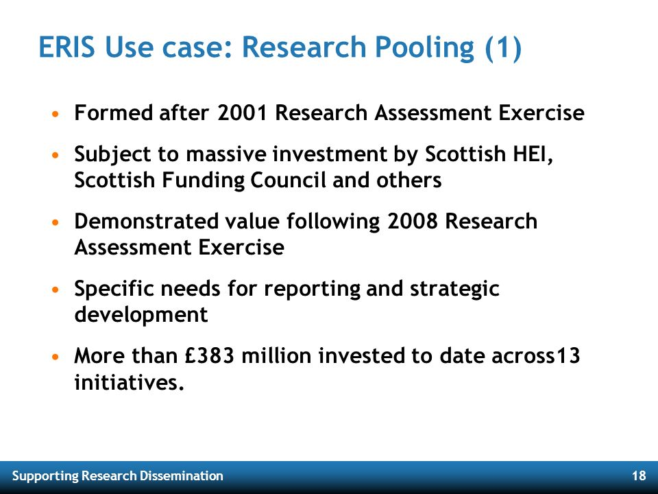 Supporting Research Dissemination18 ERIS Use case: Research Pooling (1) Formed after 2001 Research Assessment Exercise Subject to massive investment b