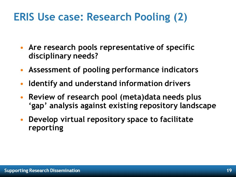 Supporting Research Dissemination19 ERIS Use case: Research Pooling (2) Are research pools representative of specific disciplinary needs? Assessment o