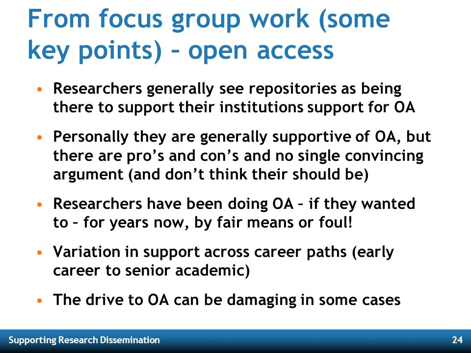 Supporting Research Dissemination24 From focus group work (some key points) – open access Researchers generally see repositories as being there to sup
