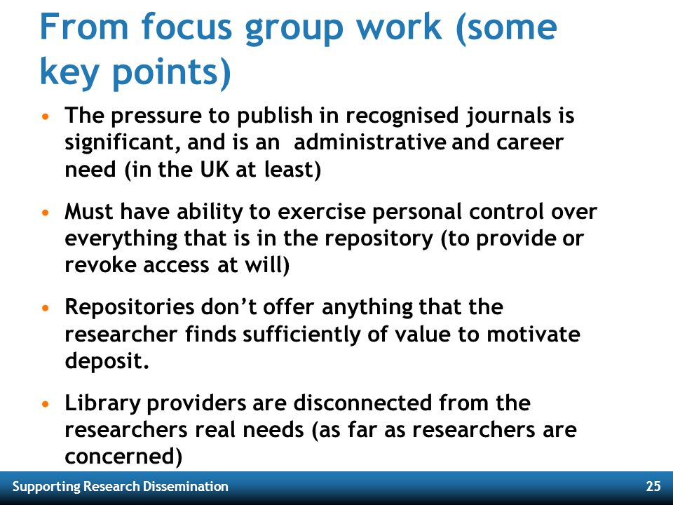 Supporting Research Dissemination25 From focus group work (some key points) The pressure to publish in recognised journals is significant, and is an a