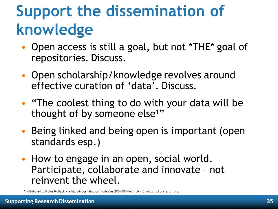 Supporting Research Dissemination35 Support the dissemination of knowledge Open access is still a goal, but not *THE* goal of repositories. Discuss. O