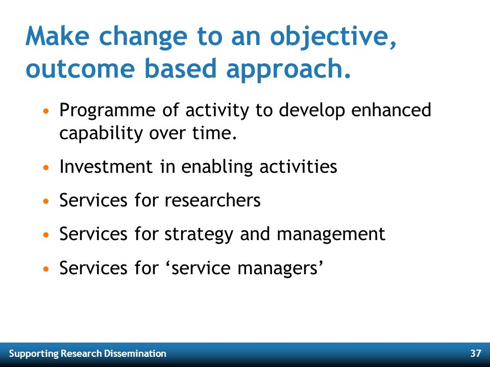 Supporting Research Dissemination37 Make change to an objective, outcome based approach. Programme of activity to develop enhanced capability over tim