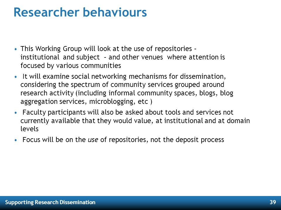 Supporting Research Dissemination39 Researcher behaviours This Working Group will look at the use of repositories – institutional and subject – and ot