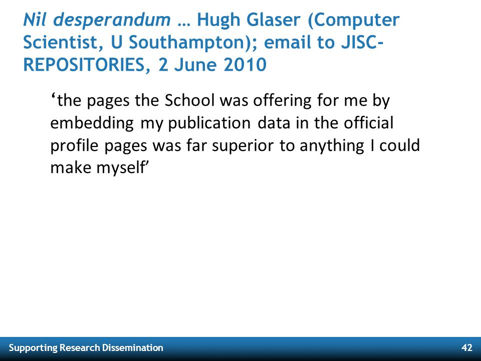 Supporting Research Dissemination42 Nil desperandum … Hugh Glaser (Computer Scientist, U Southampton); email to JISC- REPOSITORIES, 2 June 2010 the pa