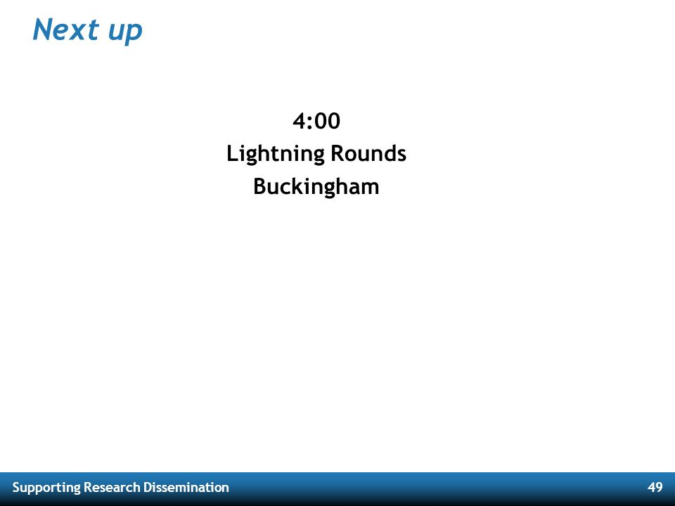 Supporting Research Dissemination49 Next up 4:00 Lightning Rounds Buckingham