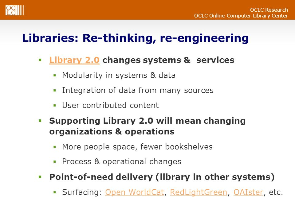 OCLC Research OCLC Online Computer Library Center Libraries: Re-thinking, re-engineering Library 2.0 changes systems & services Library 2.0 Modularity