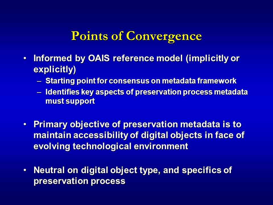 Points of Convergence Informed by OAIS reference model (implicitly or explicitly)Informed by OAIS reference model (implicitly or explicitly) –Starting point for consensus on metadata framework –Identifies key aspects of preservation process metadata must support Primary objective of preservation metadata is to maintain accessibility of digital objects in face of evolving technological environmentPrimary objective of preservation metadata is to maintain accessibility of digital objects in face of evolving technological environment Neutral on digital object type, and specifics of preservation processNeutral on digital object type, and specifics of preservation process