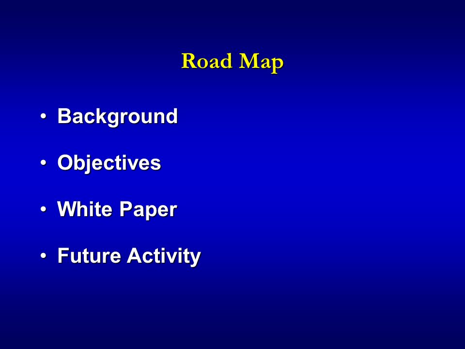 Road Map BackgroundBackground ObjectivesObjectives White PaperWhite Paper Future ActivityFuture Activity