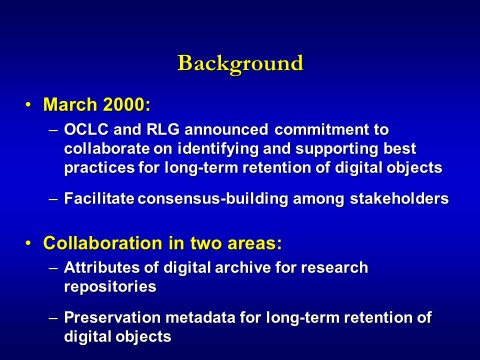 Background March 2000:March 2000: –OCLC and RLG announced commitment to collaborate on identifying and supporting best practices for long-term retention of digital objects –Facilitate consensus-building among stakeholders Collaboration in two areas:Collaboration in two areas: –Attributes of digital archive for research repositories –Preservation metadata for long-term retention of digital objects