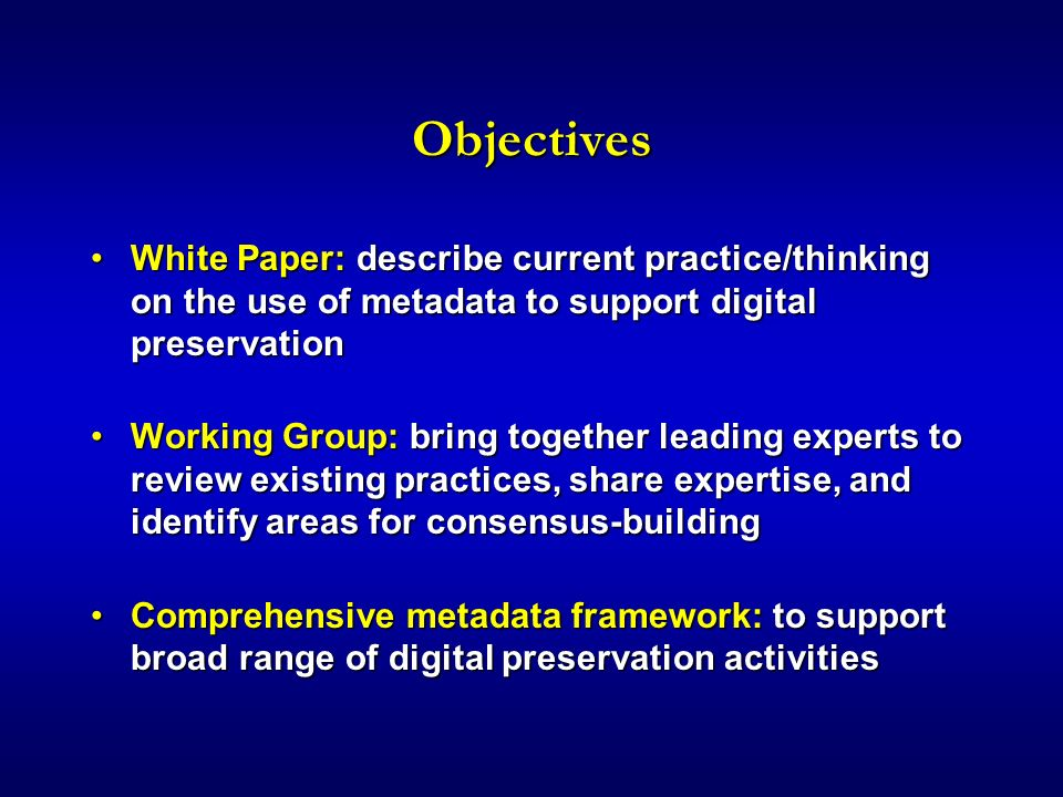 Objectives White Paper: describe current practice/thinking on the use of metadata to support digital preservationWhite Paper: describe current practice/thinking on the use of metadata to support digital preservation Working Group: bring together leading experts to review existing practices, share expertise, and identify areas for consensus-buildingWorking Group: bring together leading experts to review existing practices, share expertise, and identify areas for consensus-building Comprehensive metadata framework: to support broad range of digital preservation activitiesComprehensive metadata framework: to support broad range of digital preservation activities