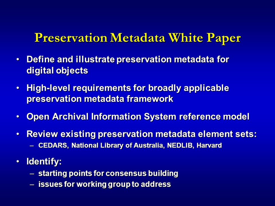 Preservation Metadata White Paper Define and illustrate preservation metadata for digital objectsDefine and illustrate preservation metadata for digital objects High-level requirements for broadly applicable preservation metadata frameworkHigh-level requirements for broadly applicable preservation metadata framework Open Archival Information System reference modelOpen Archival Information System reference model Review existing preservation metadata element sets:Review existing preservation metadata element sets: –CEDARS, National Library of Australia, NEDLIB, Harvard Identify:Identify: –starting points for consensus building –issues for working group to address