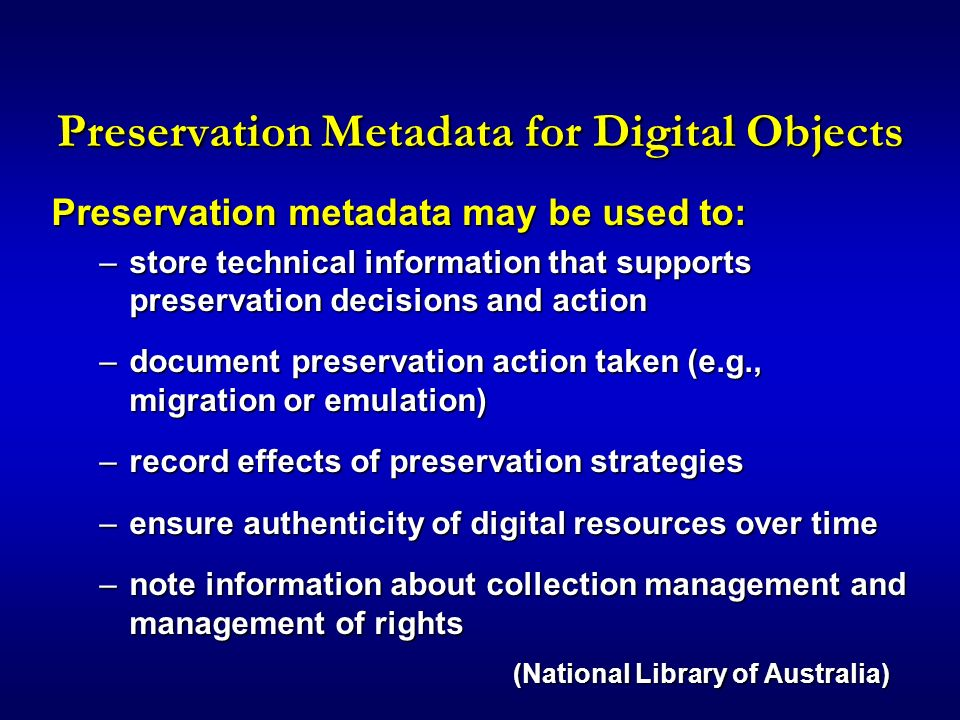Preservation Metadata for Digital Objects Preservation metadata may be used to: –store technical information that supports preservation decisions and action –document preservation action taken (e.g., migration or emulation) –record effects of preservation strategies –ensure authenticity of digital resources over time –note information about collection management and management of rights (National Library of Australia)