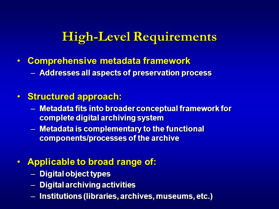 High-Level Requirements Comprehensive metadata frameworkComprehensive metadata framework –Addresses all aspects of preservation process Structured approach:Structured approach: –Metadata fits into broader conceptual framework for complete digital archiving system –Metadata is complementary to the functional components/processes of the archive Applicable to broad range of:Applicable to broad range of: –Digital object types –Digital archiving activities –Institutions (libraries, archives, museums, etc.)