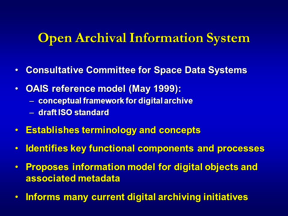 Open Archival Information System Consultative Committee for Space Data SystemsConsultative Committee for Space Data Systems OAIS reference model (May 1999):OAIS reference model (May 1999): –conceptual framework for digital archive –draft ISO standard Establishes terminology and conceptsEstablishes terminology and concepts Identifies key functional components and processesIdentifies key functional components and processes Proposes information model for digital objects and associated metadataProposes information model for digital objects and associated metadata Informs many current digital archiving initiativesInforms many current digital archiving initiatives