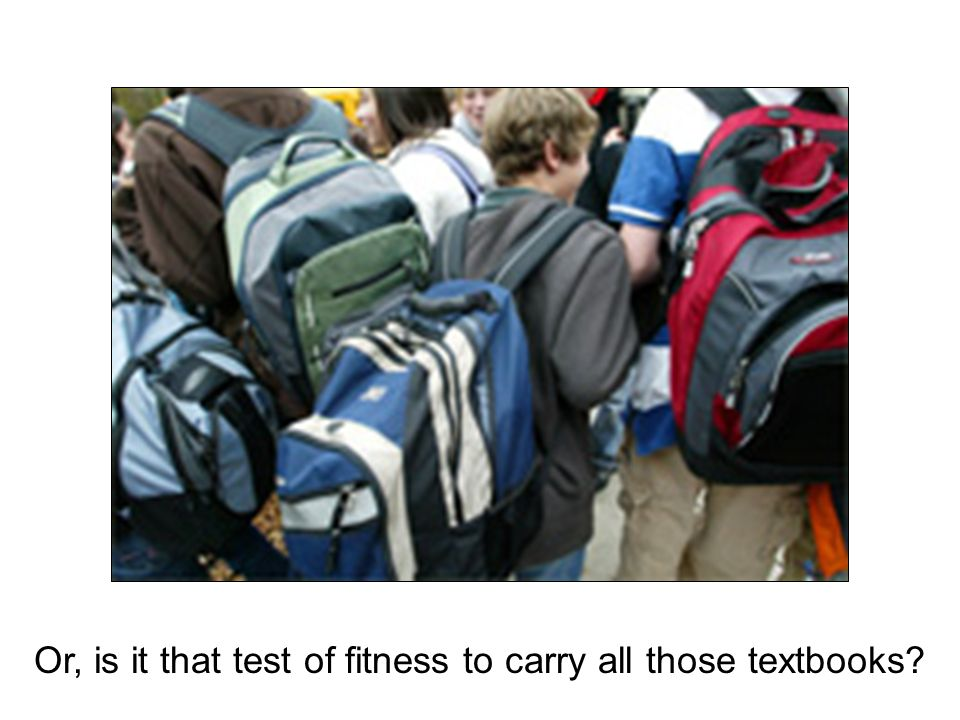 Or, is it that test of fitness to carry all those textbooks?