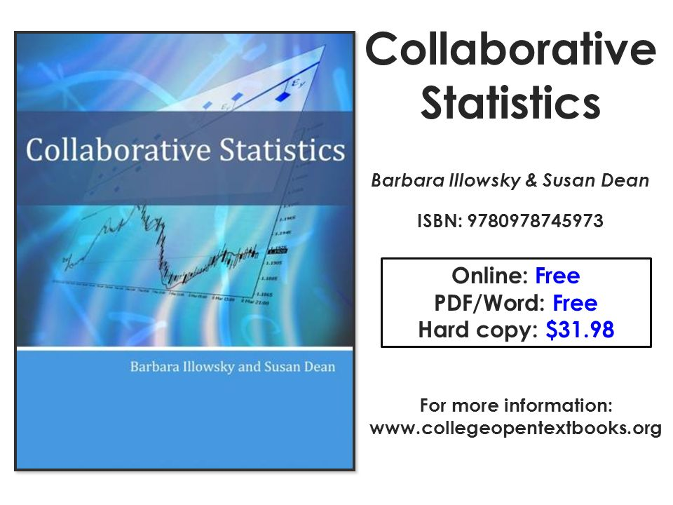 Collaborative Statistics Barbara Illowsky & Susan Dean ISBN: 9780978745973 Online: Free PDF/Word: Free Hard copy: $31.98 For more information: www.collegeopentextbooks.org