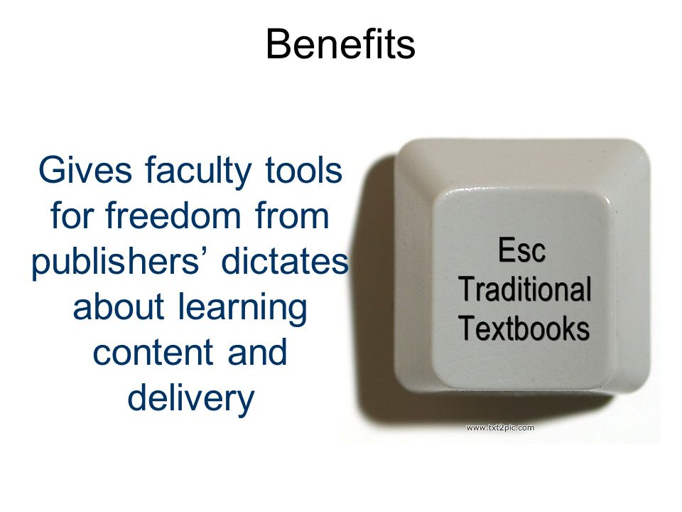 Benefits Gives faculty tools for freedom from publishers dictates about learning content and delivery