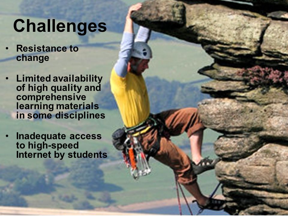 Challenges Resistance to change Limited availability of high quality and comprehensive learning materials in some disciplines Inadequate access to hig