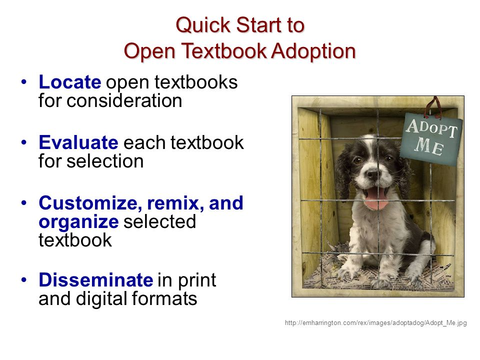 Locate open textbooks for consideration Evaluate each textbook for selection Customize, remix, and organize selected textbook Disseminate in print and digital formats http://emharrington.com/rex/images/adoptadog/Adopt_Me.jpg Quick Start to Open Textbook Adoption