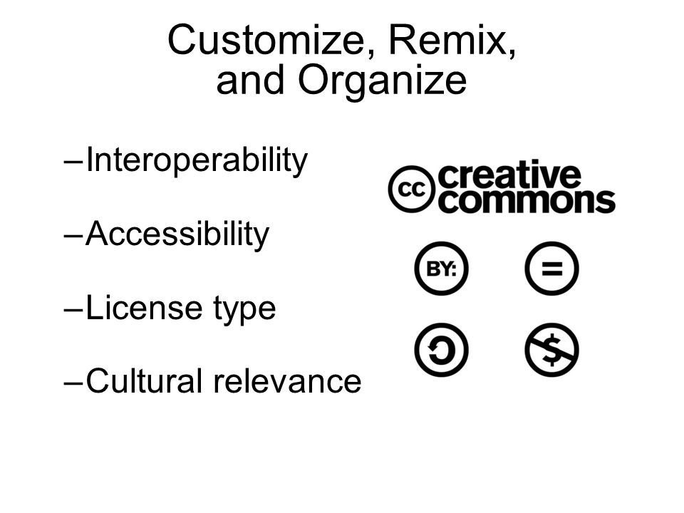 Customize, Remix, and Organize –Interoperability –Accessibility –License type –Cultural relevance