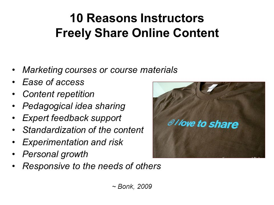 10 Reasons Instructors Freely Share Online Content Marketing courses or course materials Ease of access Content repetition Pedagogical idea sharing Expert feedback support Standardization of the content Experimentation and risk Personal growth Responsive to the needs of others ~ Bonk, 2009 creativecommoners at flickr