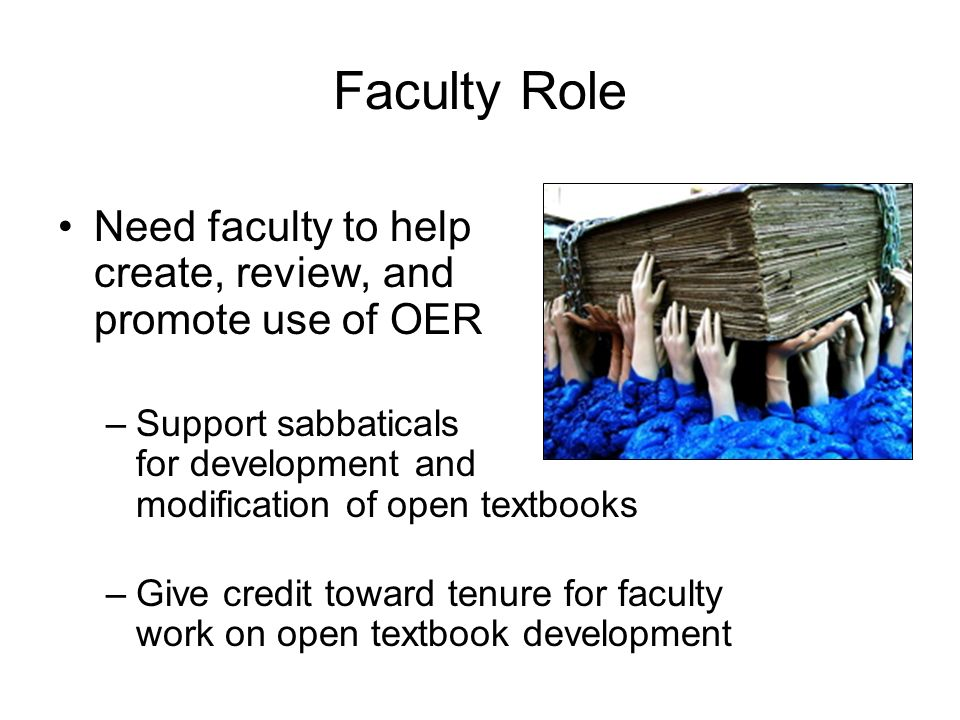 Faculty Role Need faculty to help create, review, and promote use of OER –Support sabbaticals for development and modification of open textbooks –Give