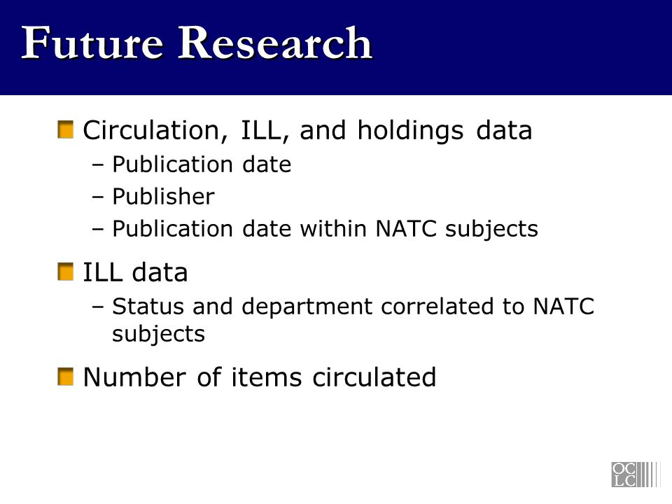 Future Research Circulation, ILL, and holdings data –Publication date –Publisher –Publication date within NATC subjects ILL data –Status and department correlated to NATC subjects Number of items circulated