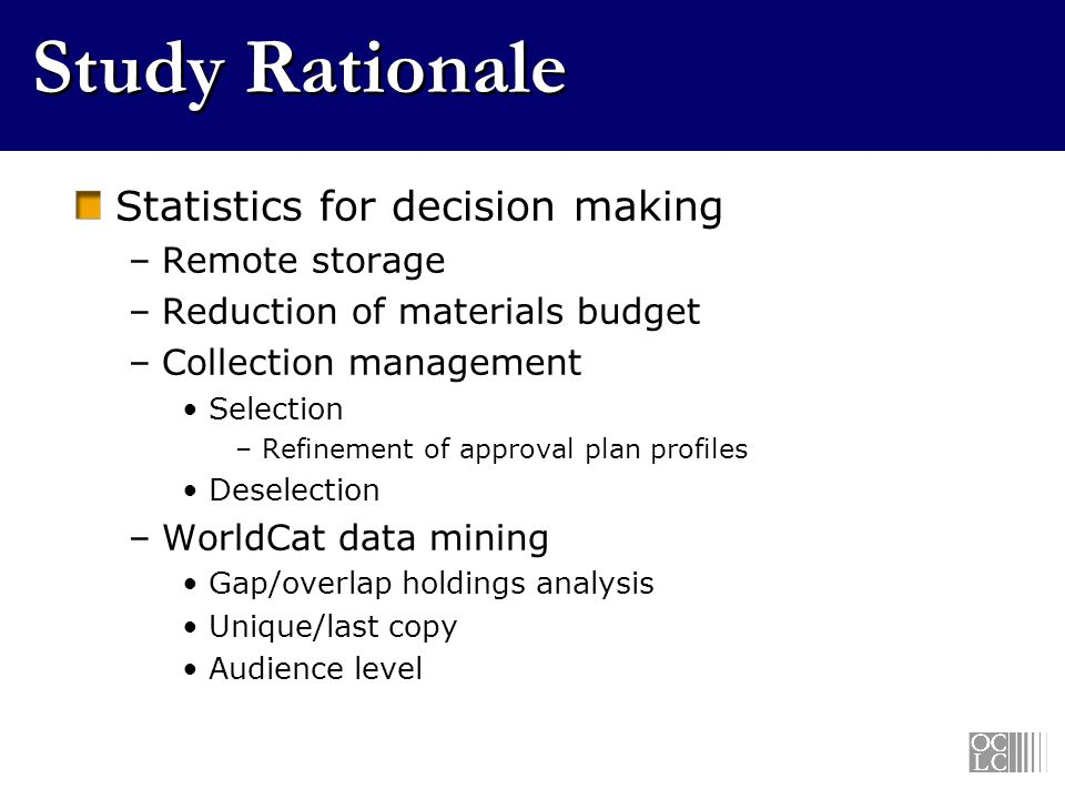Study Rationale Statistics for decision making –Remote storage –Reduction of materials budget –Collection management Selection –Refinement of approval plan profiles Deselection –WorldCat data mining Gap/overlap holdings analysis Unique/last copy Audience level
