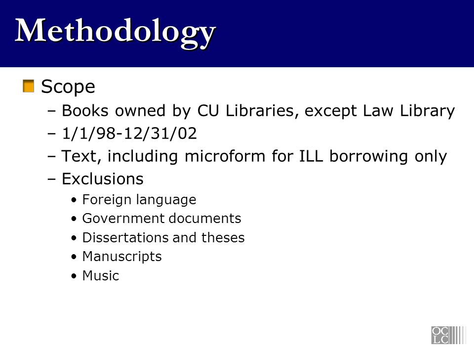 Methodology Scope –Books owned by CU Libraries, except Law Library –1/1/98-12/31/02 –Text, including microform for ILL borrowing only –Exclusions Foreign language Government documents Dissertations and theses Manuscripts Music
