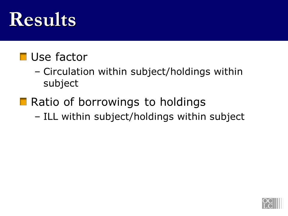 Results Use factor –Circulation within subject/holdings within subject Ratio of borrowings to holdings –ILL within subject/holdings within subject