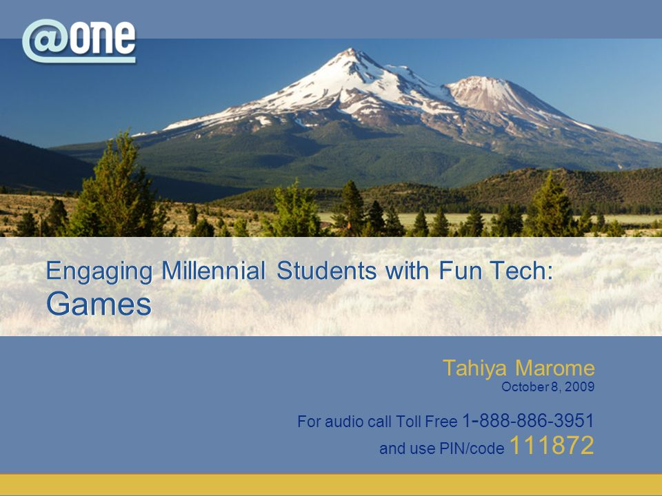 Tahiya Marome October 8, 2009 For audio call Toll Free 1 - 888-886-3951 and use PIN/code 111872 Engaging Millennial Students with Fun Tech: Games