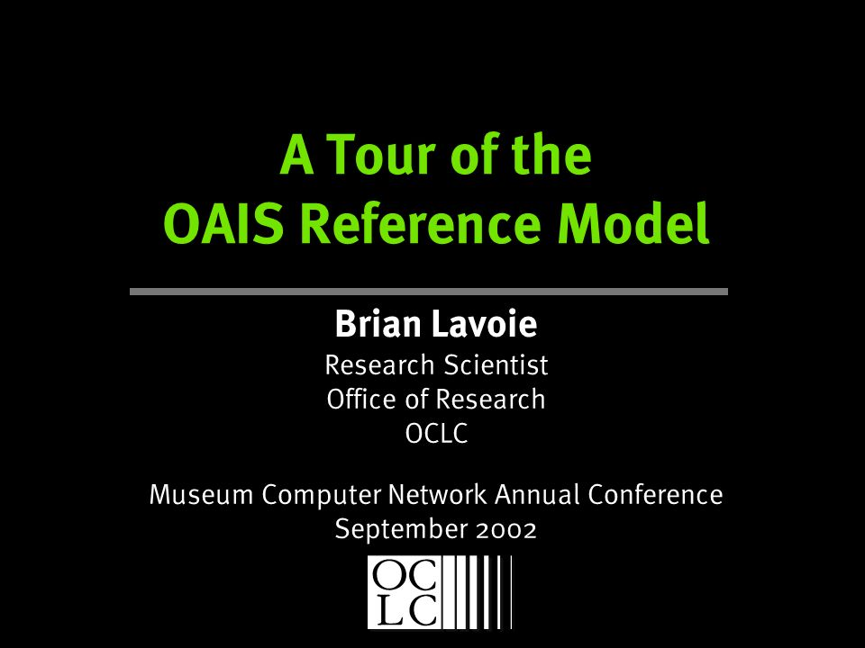 A Tour of the OAIS Reference Model Brian Lavoie Research Scientist Office of Research OCLC Museum Computer Network Annual Conference September 2002