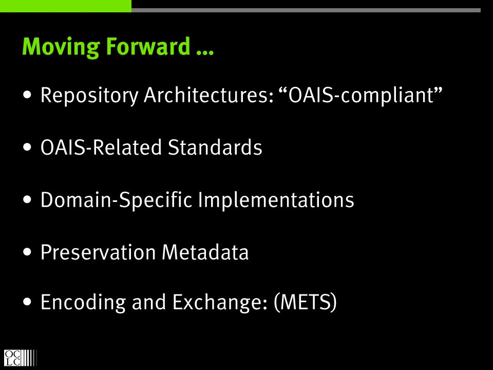 Moving Forward … Repository Architectures: OAIS-compliant OAIS-Related Standards Domain-Specific Implementations Preservation Metadata Encoding and Exchange: (METS)