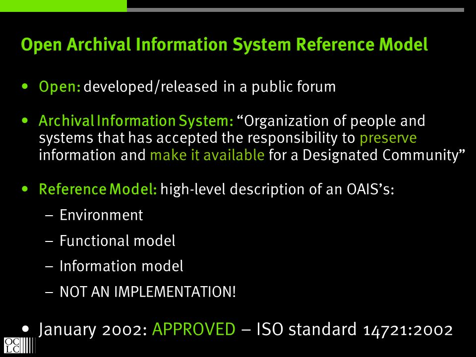 Open Archival Information System Reference Model Open: developed/released in a public forum Archival Information System: Organization of people and systems that has accepted the responsibility to preserve information and make it available for a Designated Community Reference Model: high-level description of an OAISs: – Environment – Functional model – Information model – NOT AN IMPLEMENTATION.