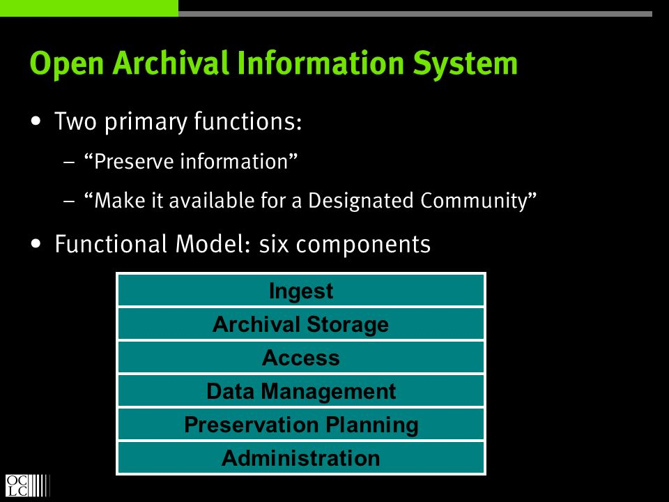 Open Archival Information System Two primary functions: – Preserve information – Make it available for a Designated Community Functional Model: six components Ingest Archival Storage Access Preservation Planning Data Management Administration