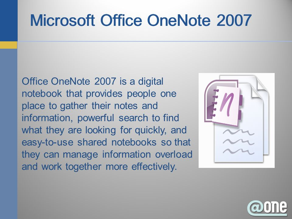 Office OneNote 2007 is a digital notebook that provides people one place to gather their notes and information, powerful search to find what they are looking for quickly, and easy-to-use shared notebooks so that they can manage information overload and work together more effectively.